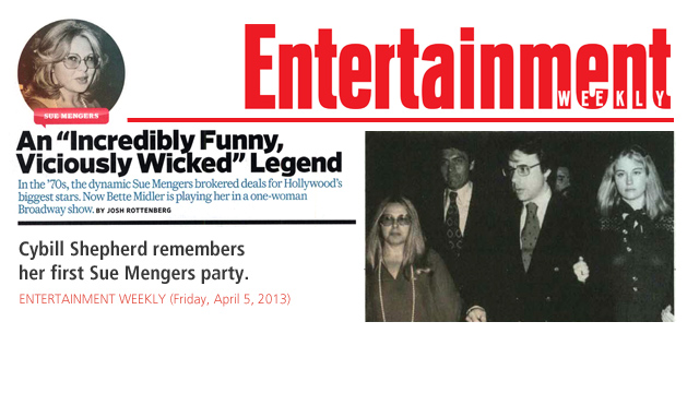 "ENTERTAINMENT WEEKLY (Friday, April 5, 2013) An ""Incredibly Funny, Viciously Wicked"" Legend [by Josh Rottenberg]. Cybill Shepherd remembers her first Sue Mengers party."